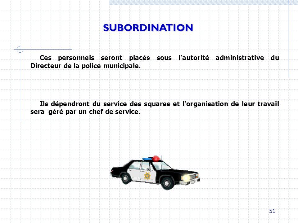 Ces personnels seront placés sous lautorité administrative du Directeur de la police municipale. Ils dépendront du service des squares et lorganisatio