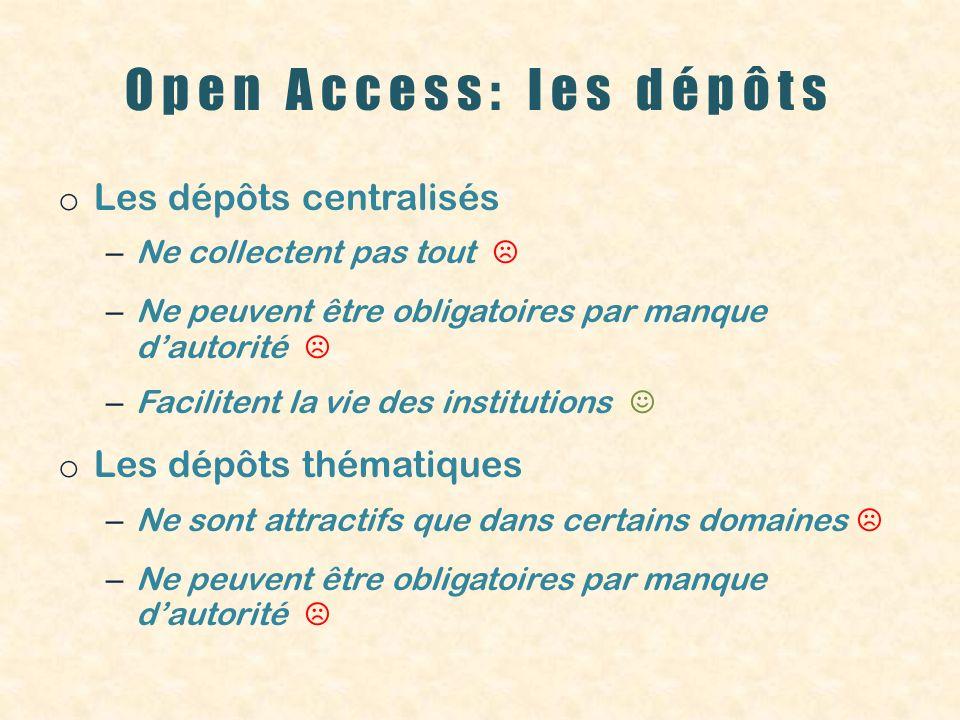 Open Access: les dépôts o Les dépôts centralisés – Ne collectent pas tout – Ne peuvent être obligatoires par manque dautorité – Facilitent la vie des institutions o Les dépôts thématiques – Ne sont attractifs que dans certains domaines – Ne peuvent être obligatoires par manque dautorité