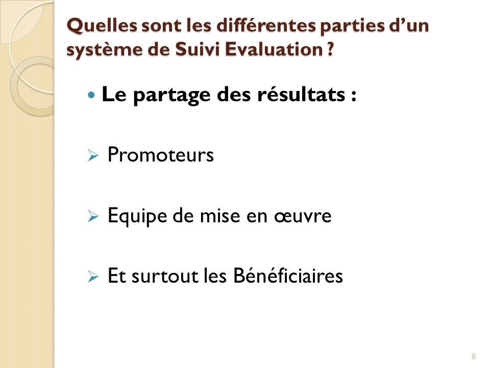 Quelles sont les différentes parties dun système de Suivi Evaluation ? Le partage des résultats : Promoteurs Equipe de mise en œuvre Et surtout les Bé