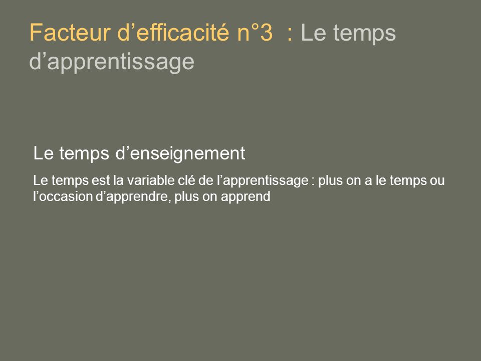 Le temps denseignement Le temps est la variable clé de lapprentissage : plus on a le temps ou loccasion dapprendre, plus on apprend Facteur defficacité n°3 : Le temps dapprentissage