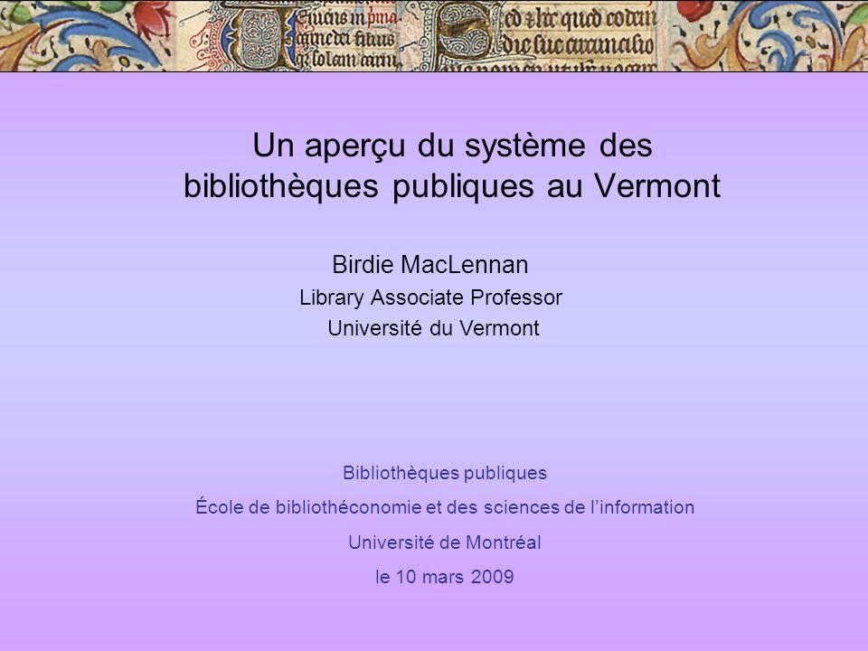 Un aperçu du système des bibliothèques publiques au Vermont Birdie MacLennan Library Associate Professor Université du Vermont Bibliothèques publiques École de bibliothéconomie et des sciences de linformation Université de Montréal le 10 mars 2009