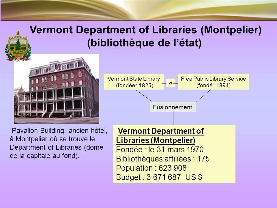 Vermont Department of Libraries (Montpelier) (bibliothèque de létat) Vermont Department of Libraries (Montpelier) Fondée : le 31 mars 1970 Bibliothèques affiliées : 175 Population : 623 908 Budget : 3 671 687 US $ Pavalion Building, ancien hôtel, à Montpelier où se trouve le Department of Libraries (dome de la capitale au fond).