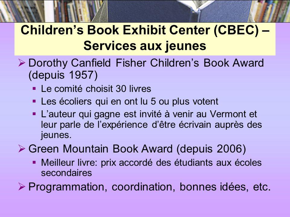 Childrens Book Exhibit Center (CBEC) – Services aux jeunes Dorothy Canfield Fisher Childrens Book Award (depuis 1957) Le comité choisit 30 livres Les écoliers qui en ont lu 5 ou plus votent Lauteur qui gagne est invité à venir au Vermont et leur parle de lexpérience dêtre écrivain auprès des jeunes.