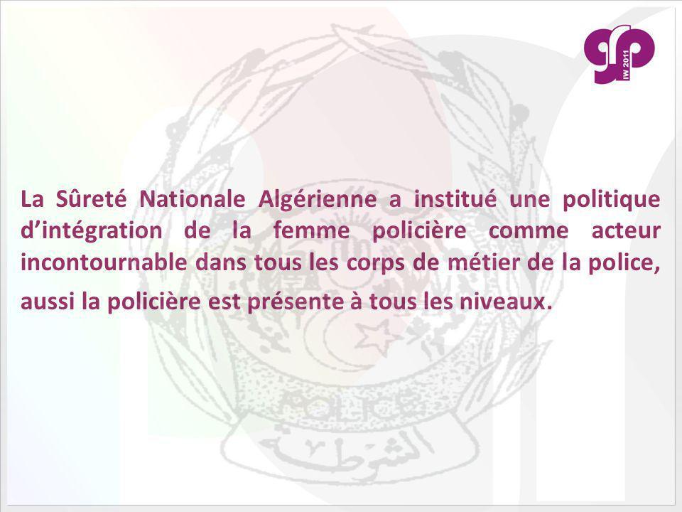 La Sûreté Nationale Algérienne a institué une politique dintégration de la femme policière comme acteur incontournable dans tous les corps de métier de la police, aussi la policière est présente à tous les niveaux.