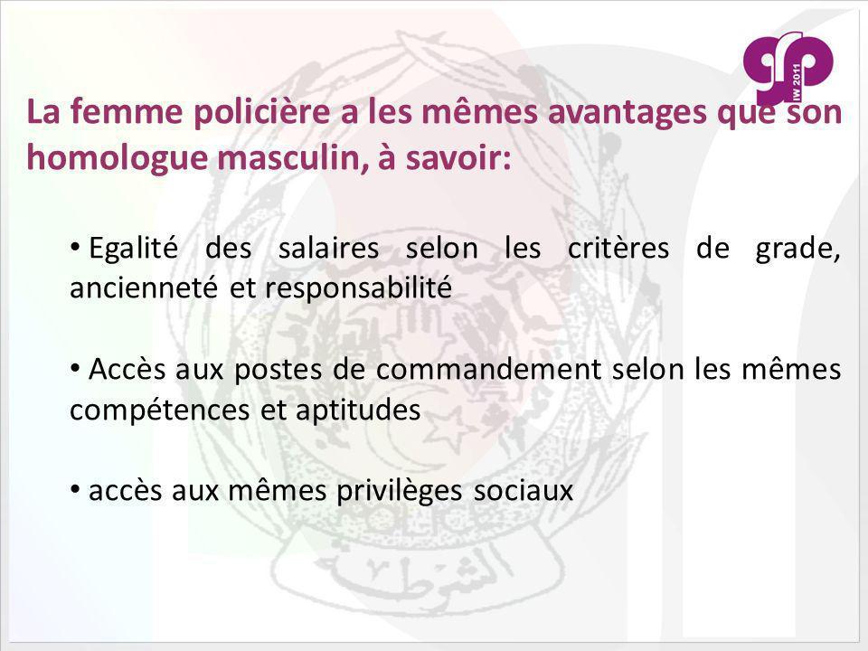 La femme policière a les mêmes avantages que son homologue masculin, à savoir: Egalité des salaires selon les critères de grade, ancienneté et responsabilité Accès aux postes de commandement selon les mêmes compétences et aptitudes accès aux mêmes privilèges sociaux