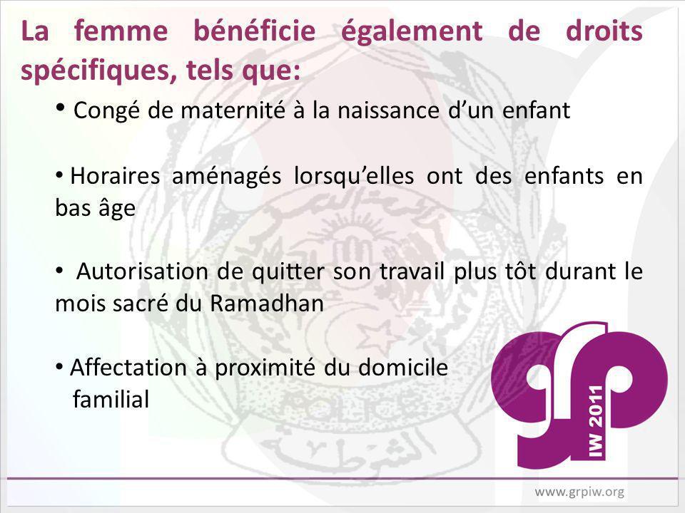 La femme bénéficie également de droits spécifiques, tels que: Congé de maternité à la naissance dun enfant Horaires aménagés lorsquelles ont des enfants en bas âge Autorisation de quitter son travail plus tôt durant le mois sacré du Ramadhan Affectation à proximité du domicile familial
