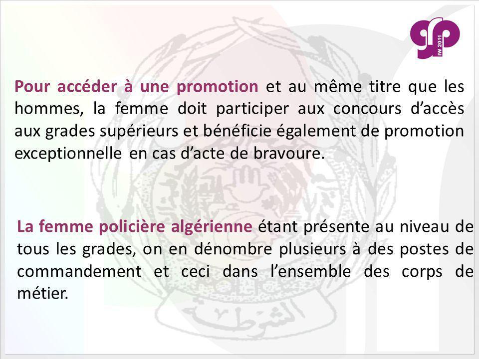 Pour accéder à une promotion et au même titre que les hommes, la femme doit participer aux concours daccès aux grades supérieurs et bénéficie également de promotion exceptionnelle en cas dacte de bravoure.