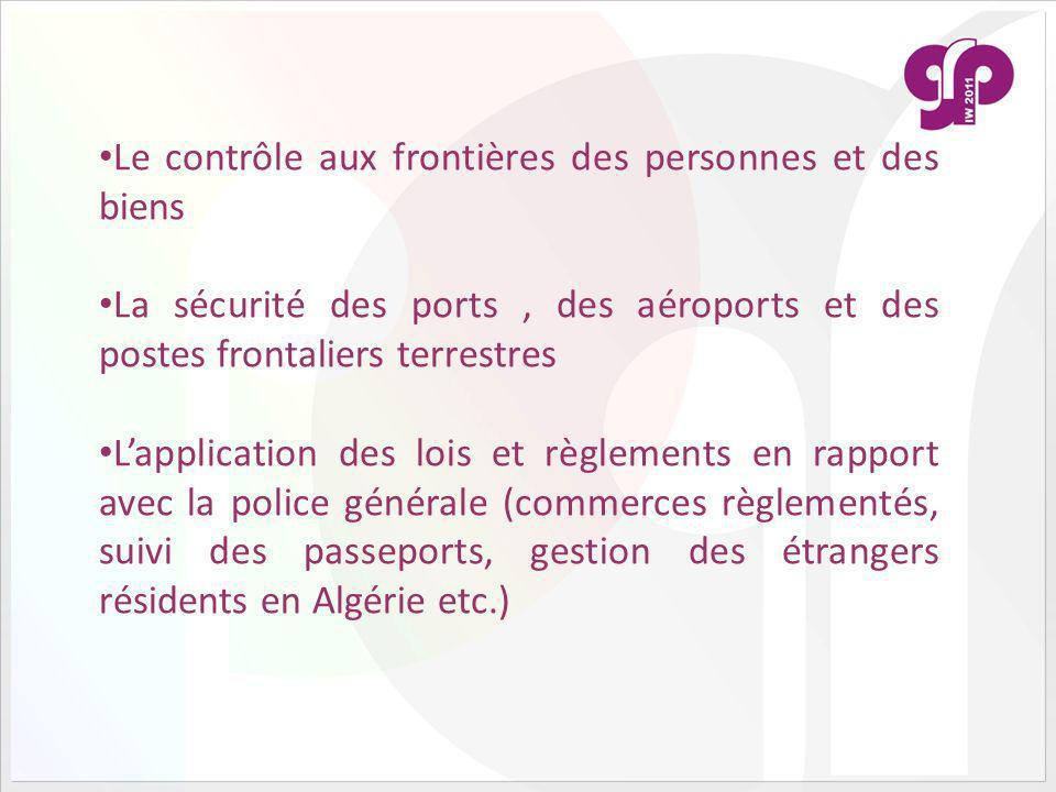 Le contrôle aux frontières des personnes et des biens La sécurité des ports, des aéroports et des postes frontaliers terrestres Lapplication des lois et règlements en rapport avec la police générale (commerces règlementés, suivi des passeports, gestion des étrangers résidents en Algérie etc.)