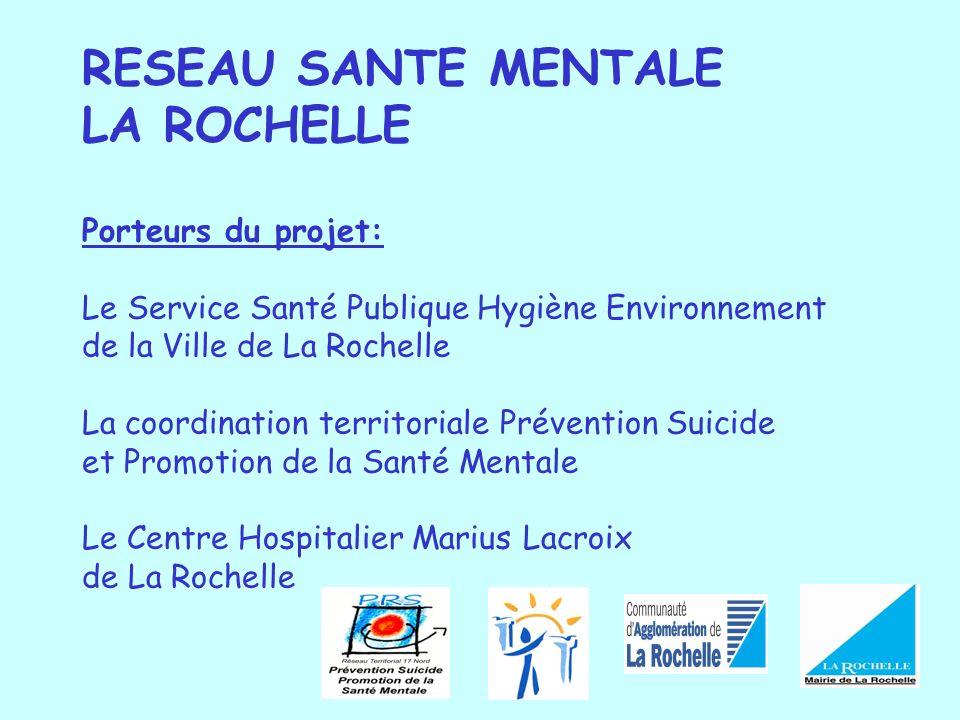 RESEAU SANTE MENTALE LA ROCHELLE Porteurs du projet: Le Service Santé Publique Hygiène Environnement de la Ville de La Rochelle La coordination territ