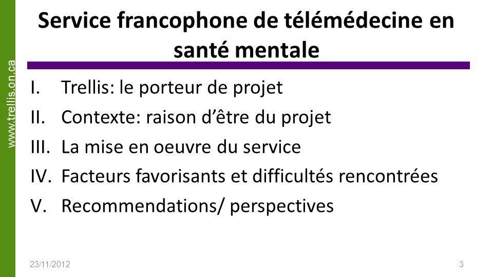www.trellis.on.ca Service francophone de télémédecine en santé mentale I.Trellis: le porteur de projet II.Contexte: raison dêtre du projet III.La mise en oeuvre du service IV.Facteurs favorisants et difficultés rencontrées V.Recommendations/ perspectives 23/11/20123
