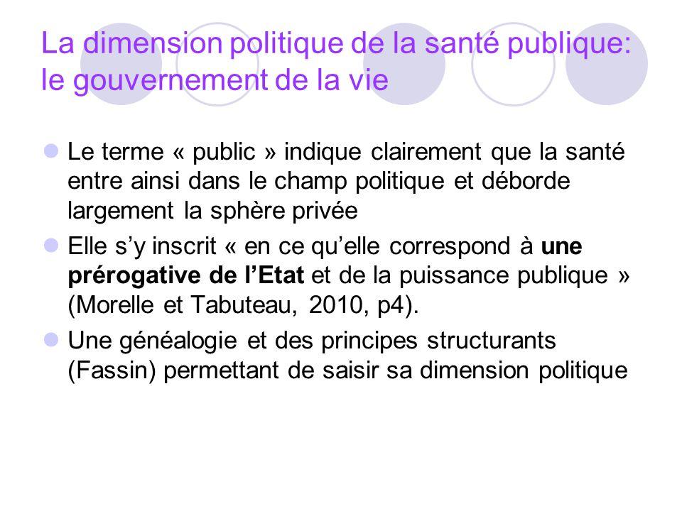 La dimension politique de la santé publique: le gouvernement de la vie Le terme « public » indique clairement que la santé entre ainsi dans le champ politique et déborde largement la sphère privée Elle sy inscrit « en ce quelle correspond à une prérogative de lEtat et de la puissance publique » (Morelle et Tabuteau, 2010, p4).