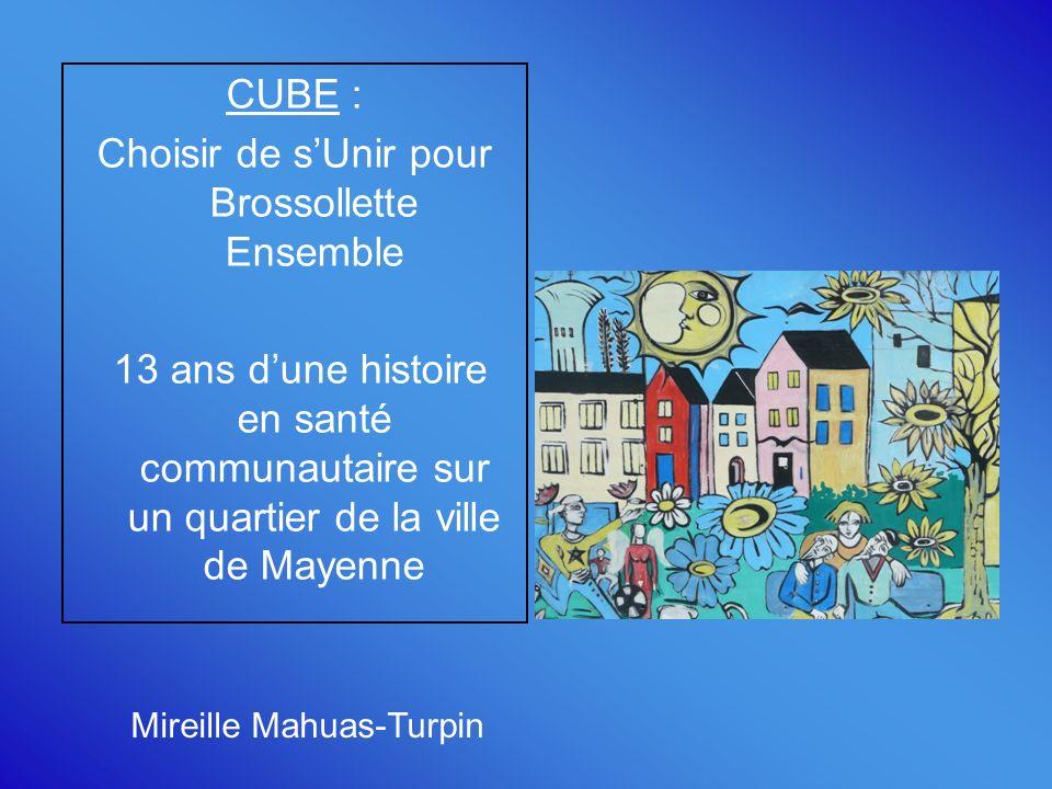 CUBE : Choisir de sUnir pour Brossollette Ensemble 13 ans dune histoire en santé communautaire sur un quartier de la ville de Mayenne Mireille Mahuas-Turpin