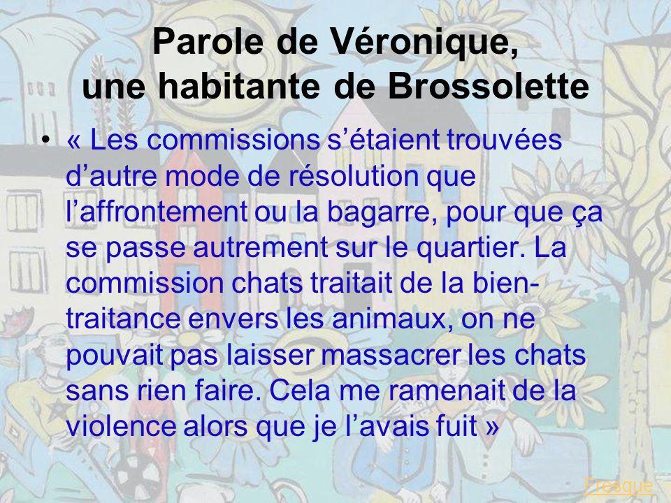 Parole de Véronique, une habitante de Brossolette « Les commissions sétaient trouvées dautre mode de résolution que laffrontement ou la bagarre, pour que ça se passe autrement sur le quartier.