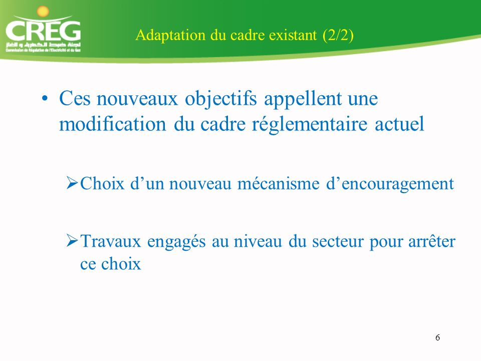 Adaptation du cadre existant (2/2) Ces nouveaux objectifs appellent une modification du cadre réglementaire actuel Choix dun nouveau mécanisme dencouragement Travaux engagés au niveau du secteur pour arrêter ce choix 6