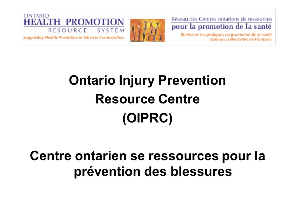 Ontario Injury Prevention Resource Centre (OIPRC) Centre ontarien se ressources pour la prévention des blessures