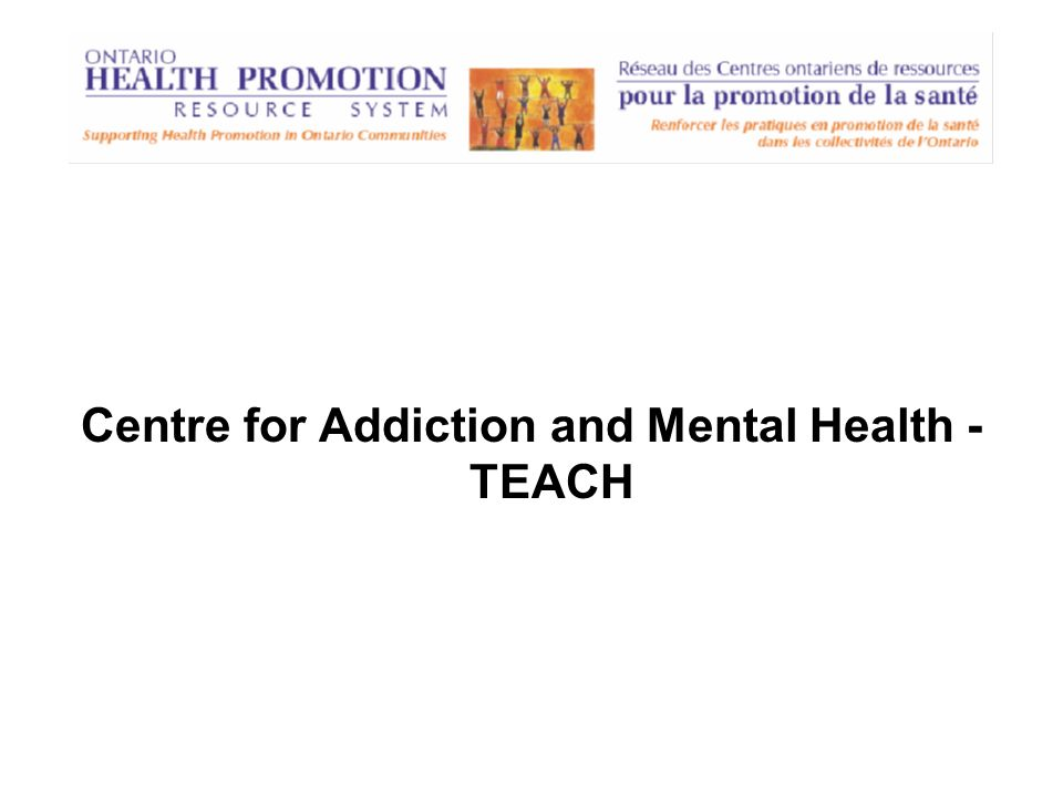 Centre for Addiction and Mental Health - TEACH