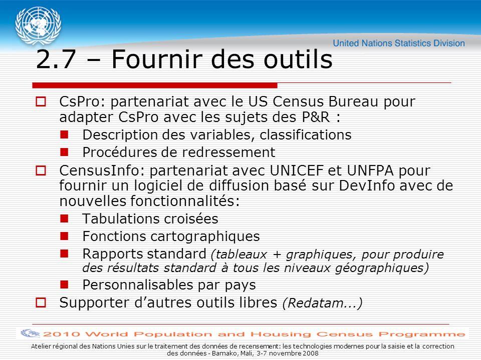 Atelier régional des Nations Unies sur le traitement des données de recensement: les technologies modernes pour la saisie et la correction des données - Bamako, Mali, 3-7 novembre 2008 2.7 – Fournir des outils CsPro: partenariat avec le US Census Bureau pour adapter CsPro avec les sujets des P&R : Description des variables, classifications Procédures de redressement CensusInfo: partenariat avec UNICEF et UNFPA pour fournir un logiciel de diffusion basé sur DevInfo avec de nouvelles fonctionnalités: Tabulations croisées Fonctions cartographiques Rapports standard (tableaux + graphiques, pour produire des résultats standard à tous les niveaux géographiques) Personnalisables par pays Supporter dautres outils libres (Redatam...)