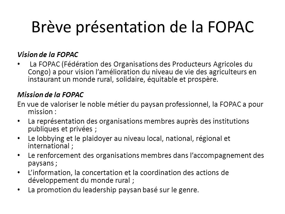 Brève présentation de la FOPAC Vision de la FOPAC La FOPAC (Fédération des Organisations des Producteurs Agricoles du Congo) a pour vision laméliorati