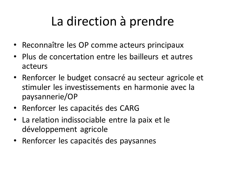 La direction à prendre Reconnaître les OP comme acteurs principaux Plus de concertation entre les bailleurs et autres acteurs Renforcer le budget cons