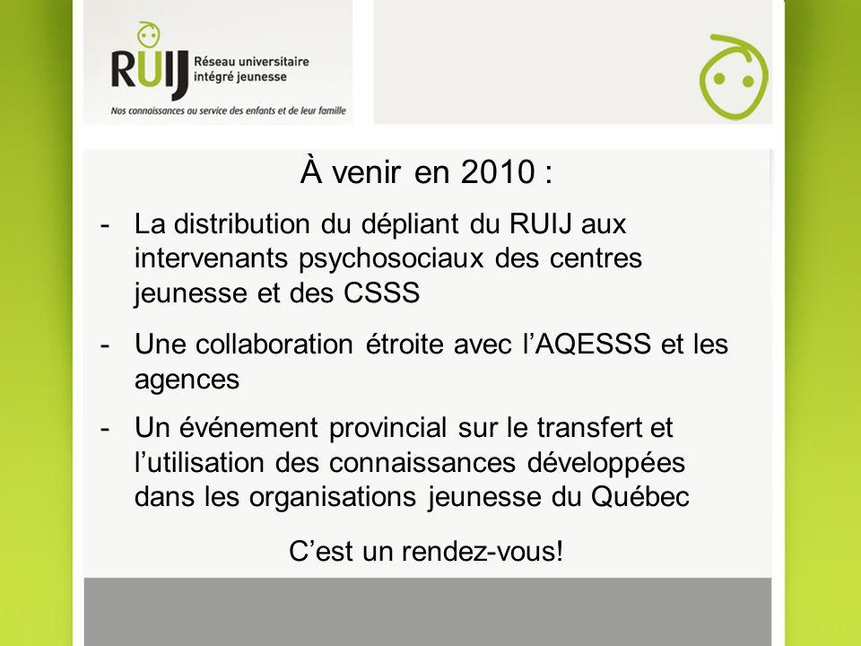 À venir en 2010 : -La distribution du dépliant du RUIJ aux intervenants psychosociaux des centres jeunesse et des CSSS -Une collaboration étroite avec lAQESSS et les agences -Un événement provincial sur le transfert et lutilisation des connaissances développées dans les organisations jeunesse du Québec Cest un rendez-vous!