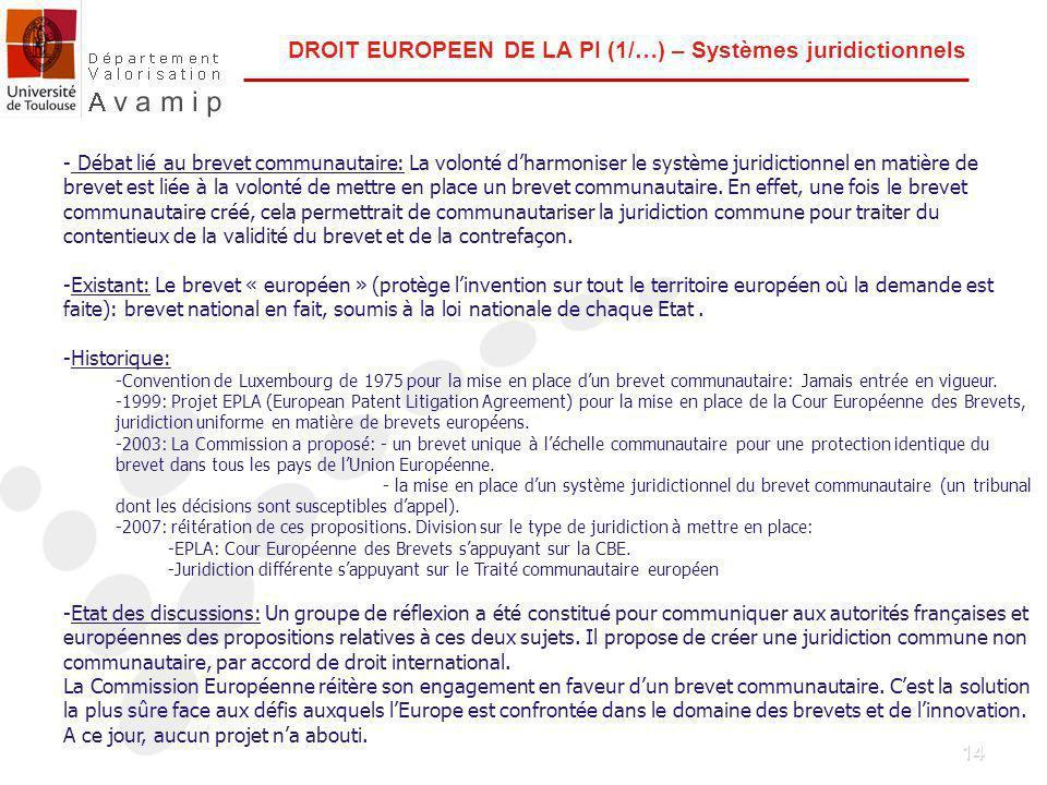 14 DROIT EUROPEEN DE LA PI (1/…) – Systèmes juridictionnels - Débat lié au brevet communautaire: La volonté dharmoniser le système juridictionnel en matière de brevet est liée à la volonté de mettre en place un brevet communautaire.