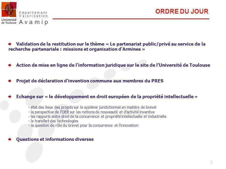 2 Validation de la restitution sur le thème « Le partenariat public/privé au service de la recherche partenariale : missions et organisation d Armines » Action de mise en ligne de linformation juridique sur le site de lUniversité de Toulouse Projet de déclaration dinvention commune aux membres du PRES Echange sur « le développement en droit européen de la propriété intellectuelle » - état des lieux des projets sur le système juridictionnel en matière de brevet - la perspective de l OEB sur les notions de nouveauté et d activité inventive - les rapports entre droit de la concurrence et propriété intellectuelle et industrielle - le transfert des technologies - la question du rôle du brevet pour la concurrence et l innovation Questions et informations diverses ORDRE DU JOUR