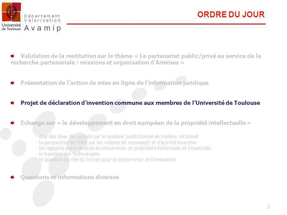 8 Validation de la restitution sur le thème « Le partenariat public/privé au service de la recherche partenariale : missions et organisation d Armines » Présentation de laction de mise en ligne de linformation juridique Projet de déclaration dinvention commune aux membres de lUniversité de Toulouse Echange sur « le développement en droit européen de la propriété intellectuelle » - état des lieux des projets sur le système juridictionnel en matière de brevet - la perspective de l OEB sur les notions de nouveauté et d activité inventive - les rapports entre droit de la concurrence et propriété intellectuelle et industrielle - le transfert des technologies - la question du rôle du brevet pour la concurrence et l innovation Questions et informations diverses ORDRE DU JOUR