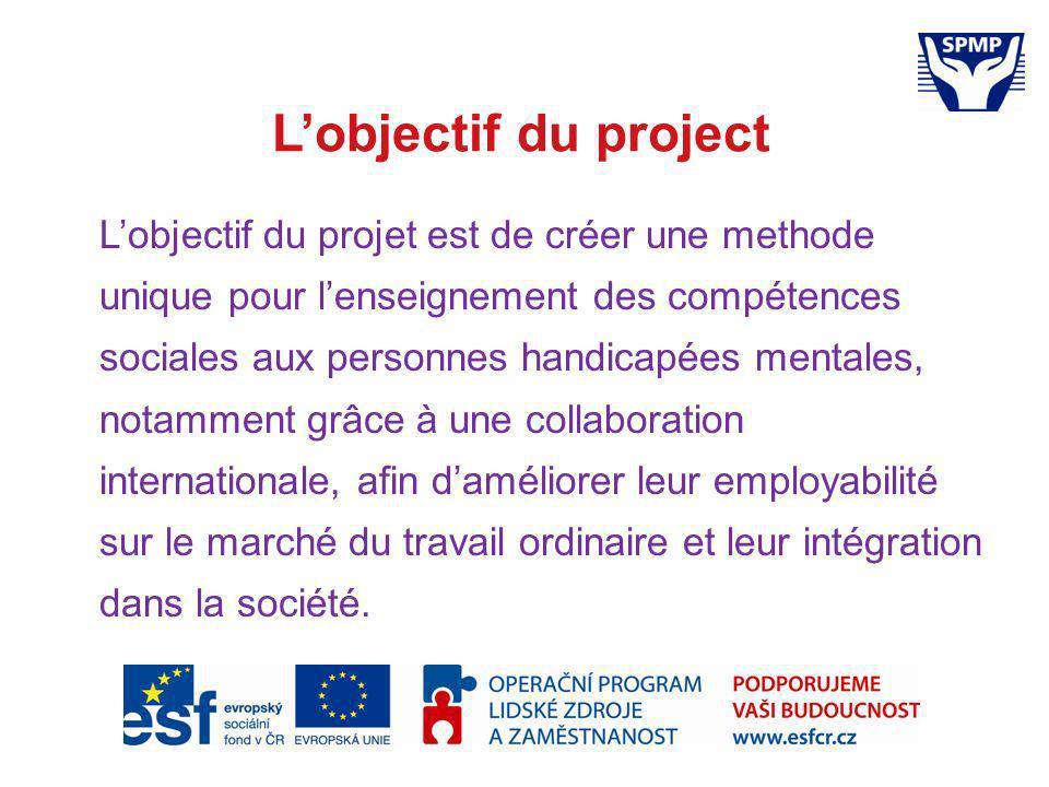 Lobjectif du project Lobjectif du projet est de créer une methode unique pour lenseignement des compétences sociales aux personnes handicapées mentales, notamment grâce à une collaboration internationale, afin daméliorer leur employabilité sur le marché du travail ordinaire et leur intégration dans la société.