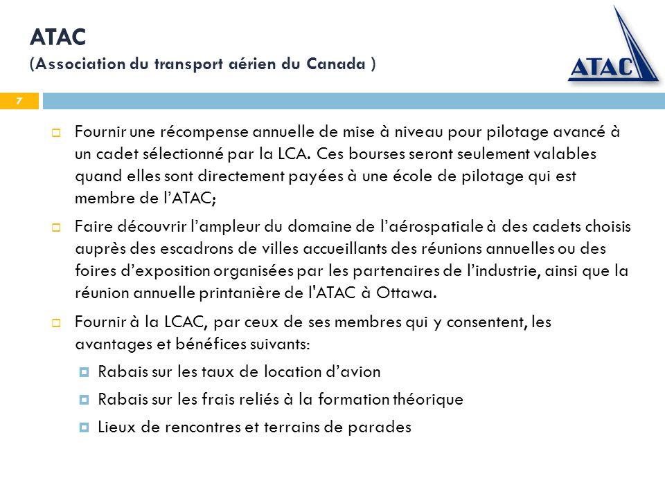 8 ATAC (Association du transport aérien du Canada ) Reconnaître les diplômés de la Bourse de pilotage d avion des cadets de l air en émettant des certificats dattestation à chaque candidat, et ce, conformément à la politique établie; Développer et produire des outils de formation sur la sécurité aérienne, qui seraient distribués aux escadrons par lentremise de la LCAC; et permettre laccès aux cadets de son site web www.atac.ca, aux informations sur les opportunités de carrière et autre sujets formateurs, incluant le lien au Guide dinformation de carrière de pilote professionnelwww.atac.ca