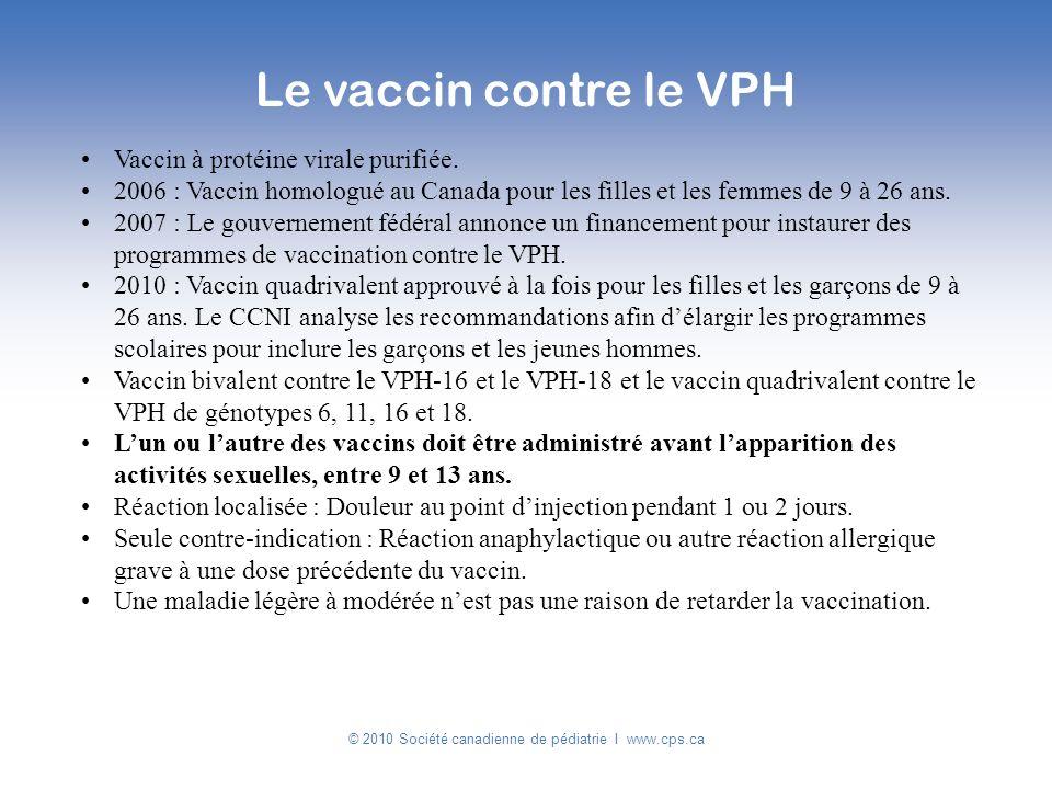 © 2010 Société canadienne de pédiatrie I www.cps.ca Vaccin à protéine virale purifiée. 2006 : Vaccin homologué au Canada pour les filles et les femmes
