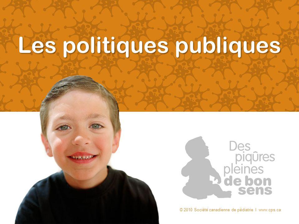Les politiques publiques © 2010 Société canadienne de pédiatrie I www.cps.ca
