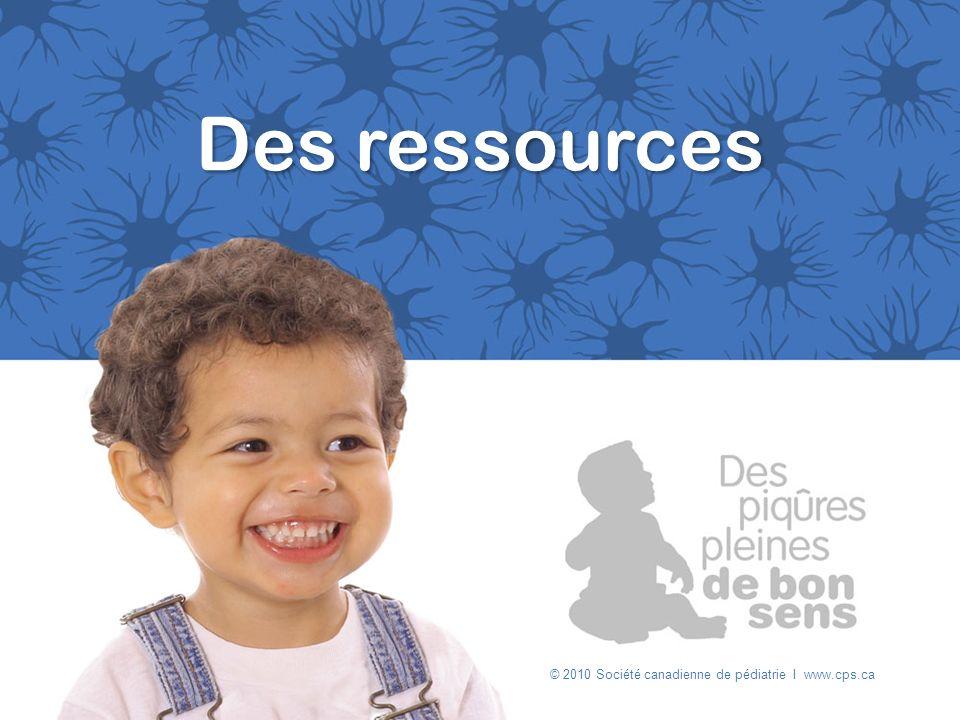Des ressources © 2010 Société canadienne de pédiatrie I www.cps.ca