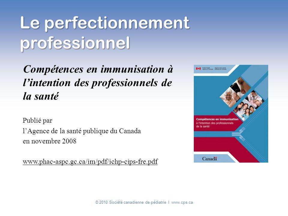 Le perfectionnement professionnel © 2010 Société canadienne de pédiatrie I www.cps.ca Compétences en immunisation à lintention des professionnels de l