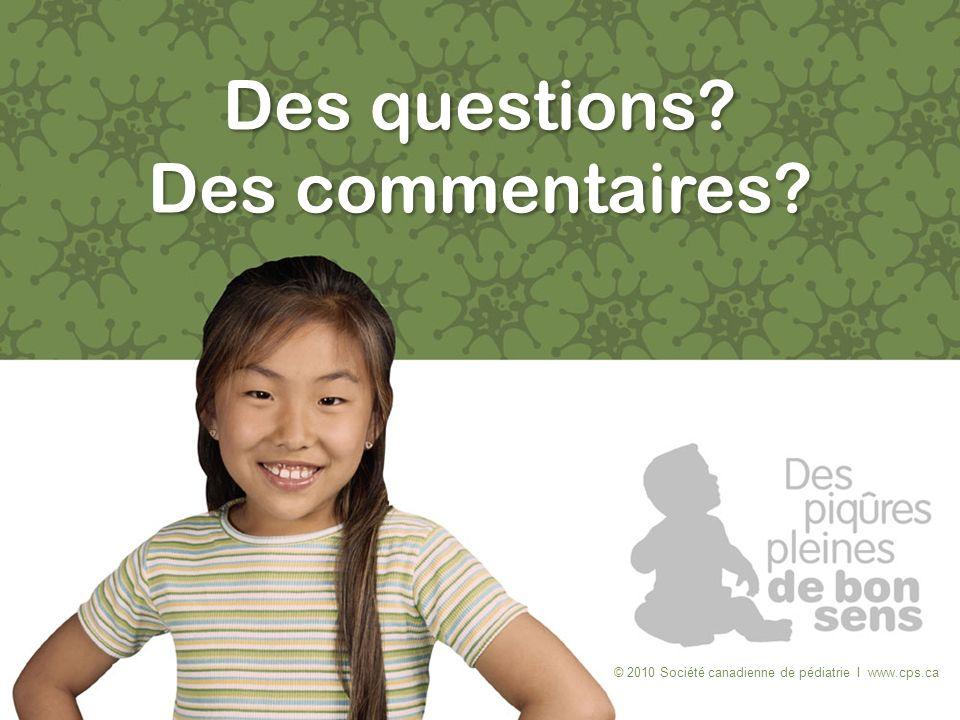 Des questions? Des commentaires? © 2010 Société canadienne de pédiatrie I www.cps.ca