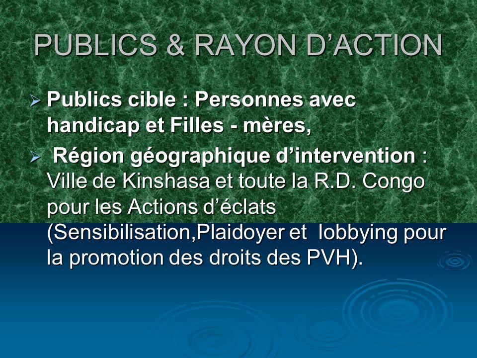 PUBLICS & RAYON DACTION Publics cible : Personnes avec handicap et Filles - mères, Publics cible : Personnes avec handicap et Filles - mères, Région géographique dintervention : Ville de Kinshasa et toute la R.D.