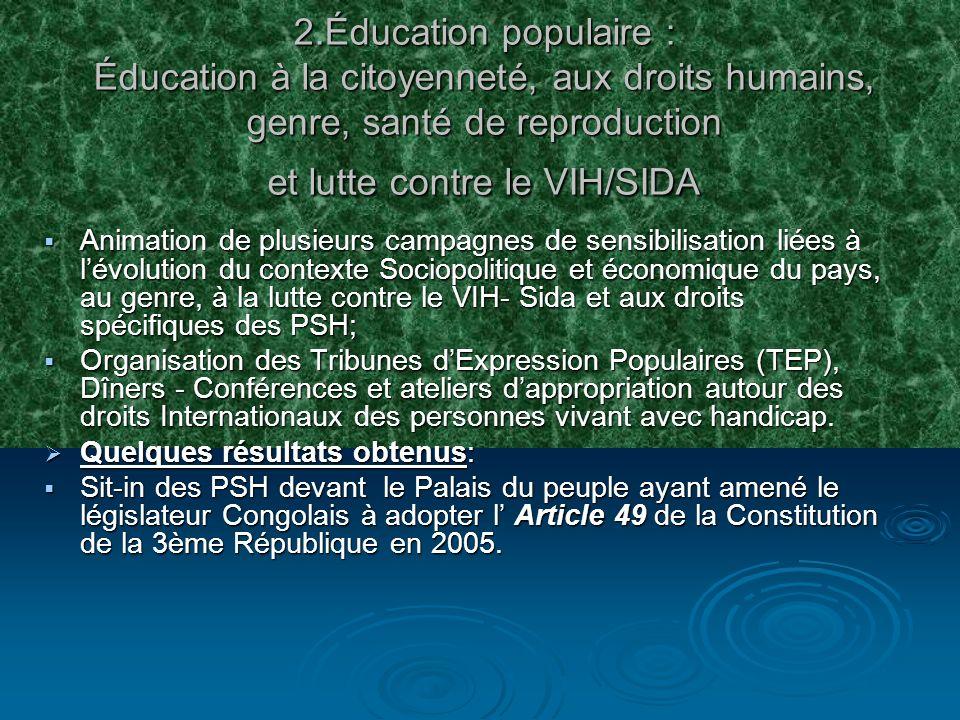 2.Éducation populaire : Éducation à la citoyenneté, aux droits humains, genre, santé de reproduction et lutte contre le VIH/SIDA Animation de plusieurs campagnes de sensibilisation liées à lévolution du contexte Sociopolitique et économique du pays, au genre, à la lutte contre le VIH- Sida et aux droits spécifiques des PSH; Animation de plusieurs campagnes de sensibilisation liées à lévolution du contexte Sociopolitique et économique du pays, au genre, à la lutte contre le VIH- Sida et aux droits spécifiques des PSH; Organisation des Tribunes dExpression Populaires (TEP), Dîners - Conférences et ateliers dappropriation autour des droits Internationaux des personnes vivant avec handicap.