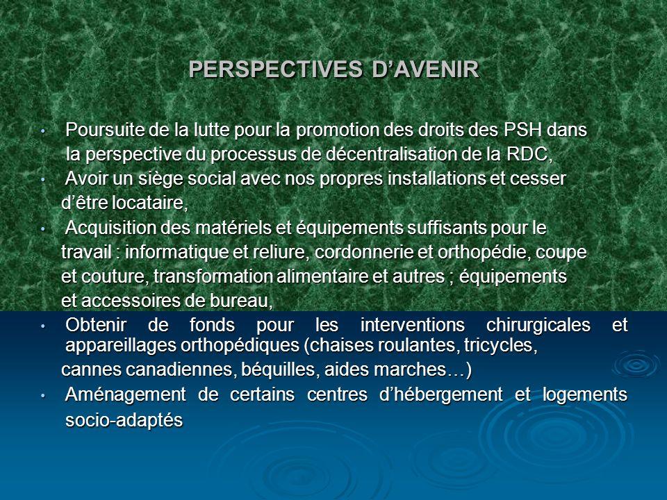 PERSPECTIVES DAVENIR Poursuite de la lutte pour la promotion des droits des PSH dans Poursuite de la lutte pour la promotion des droits des PSH dans la perspective du processus de décentralisation de la RDC, la perspective du processus de décentralisation de la RDC, Avoir un siège social avec nos propres installations et cesser Avoir un siège social avec nos propres installations et cesser dêtre locataire, dêtre locataire, Acquisition des matériels et équipements suffisants pour le Acquisition des matériels et équipements suffisants pour le travail : informatique et reliure, cordonnerie et orthopédie, coupe travail : informatique et reliure, cordonnerie et orthopédie, coupe et couture, transformation alimentaire et autres ; équipements et couture, transformation alimentaire et autres ; équipements et accessoires de bureau, et accessoires de bureau, Obtenir de fonds pour les interventions chirurgicales et appareillages orthopédiques (chaises roulantes, tricycles, Obtenir de fonds pour les interventions chirurgicales et appareillages orthopédiques (chaises roulantes, tricycles, cannes canadiennes, béquilles, aides marches…) cannes canadiennes, béquilles, aides marches…) Aménagement de certains centres dhébergement et logements socio-adaptés Aménagement de certains centres dhébergement et logements socio-adaptés