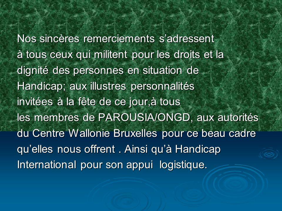 Nos sincères remerciements sadressent à tous ceux qui militent pour les droits et la dignité des personnes en situation de Handicap; aux illustres personnalités invitées à la fête de ce jour,à tous les membres de PAROUSIA/ONGD, aux autorités du Centre Wallonie Bruxelles pour ce beau cadre quelles nous offrent.