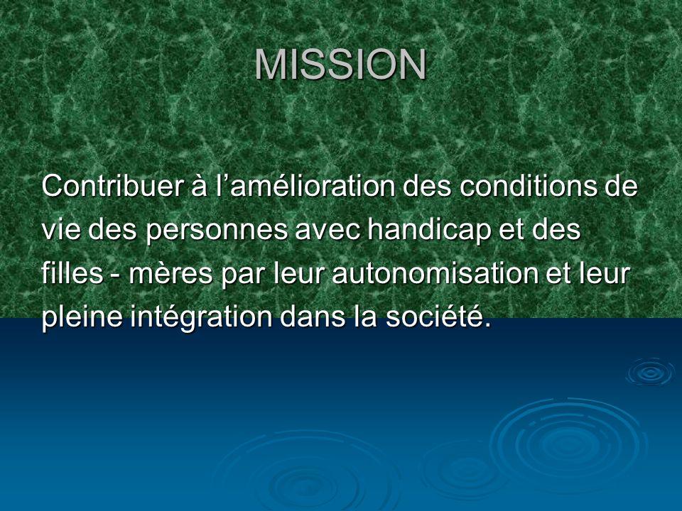 MISSION Contribuer à lamélioration des conditions de vie des personnes avec handicap et des filles - mères par leur autonomisation et leur pleine intégration dans la société.