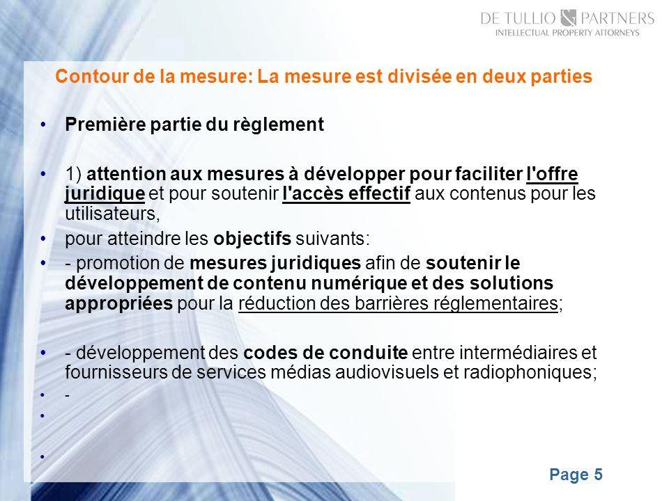 Page 5 Contour de la mesure: La mesure est divisée en deux parties Première partie du règlement 1) attention aux mesures à développer pour faciliter l offre juridique et pour soutenir l accès effectif aux contenus pour les utilisateurs, pour atteindre les objectifs suivants: - promotion de mesures juridiques afin de soutenir le développement de contenu numérique et des solutions appropriées pour la réduction des barrières réglementaires; - développement des codes de conduite entre intermédiaires et fournisseurs de services médias audiovisuels et radiophoniques; -