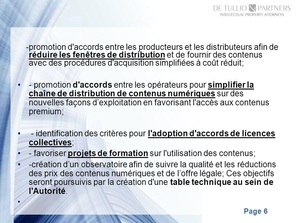 Page 6 -promotion d accords entre les producteurs et les distributeurs afin de réduire les fenêtres de distribution et de fournir des contenus avec des procédures d acquisition simplifiées à coût réduit; - promotion d accords entre les opérateurs pour simplifier la chaîne de distribution de contenus numériques sur des nouvelles façons dexploitation en favorisant l accès aux contenus premium; - identification des critères pour l adoption d accords de licences collectives; - favoriser projets de formation sur l utilisation des contenus; -création dun observatoire afin de suivre la qualité et les réductions des prix des contenus numériques et de loffre légale; Ces objectifs seront poursuivis par la création d une table technique au sein de l Autorité.