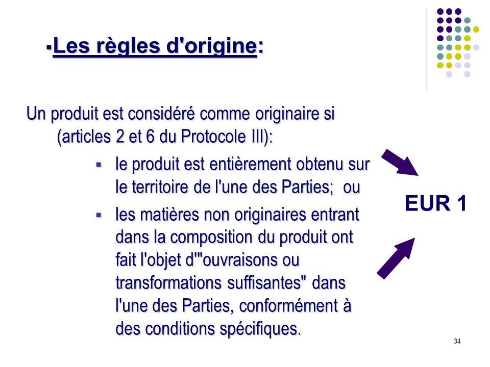 34 Un produit est considéré comme originaire si (articles 2 et 6 du Protocole III): le produit est entièrement obtenu sur le territoire de l'une des P