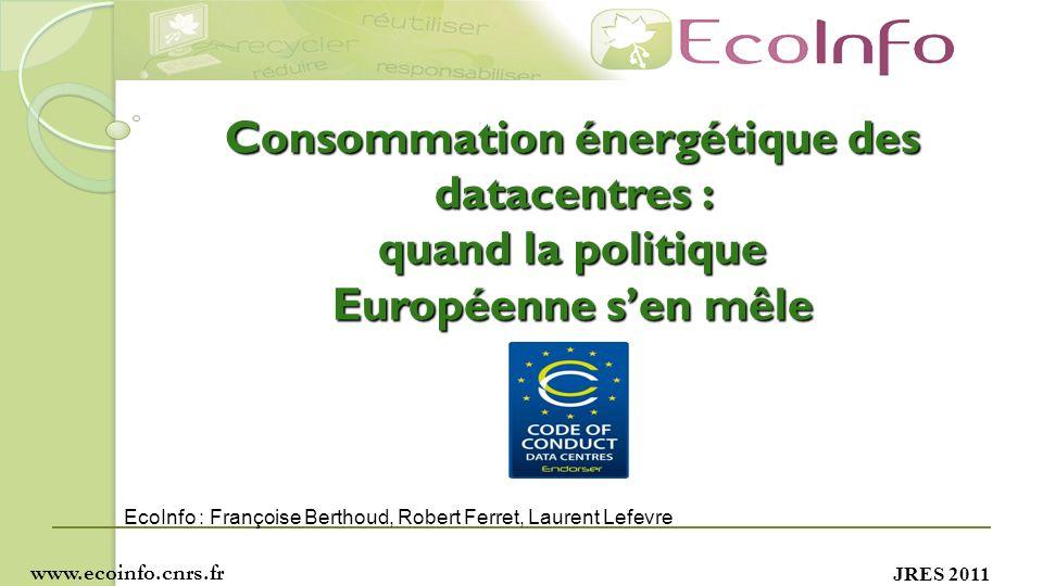 JRES 2011 Consommation énergétique des datacentres : quand la politique Européenne sen mêle www.ecoinfo.cnrs.fr EcoInfo : Françoise Berthoud, Robert Ferret, Laurent Lefevre