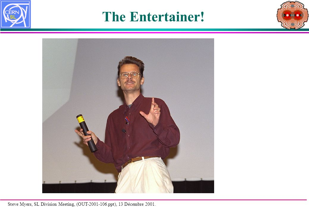 Steve Myers, SL Division Meeting, (OUT-2001-106.ppt), 13 Décembre 2001. The Entertainer!