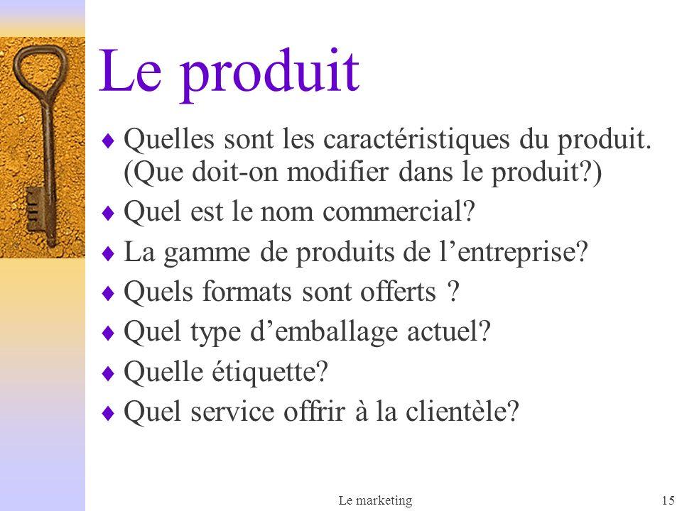 Le marketing15 Le produit Quelles sont les caractéristiques du produit. (Que doit-on modifier dans le produit?) Quel est le nom commercial? La gamme d