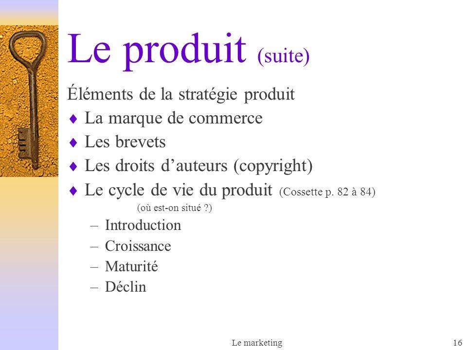 Le marketing16 Le produit (suite) Éléments de la stratégie produit La marque de commerce Les brevets Les droits dauteurs (copyright) Le cycle de vie du produit (Cossette p.