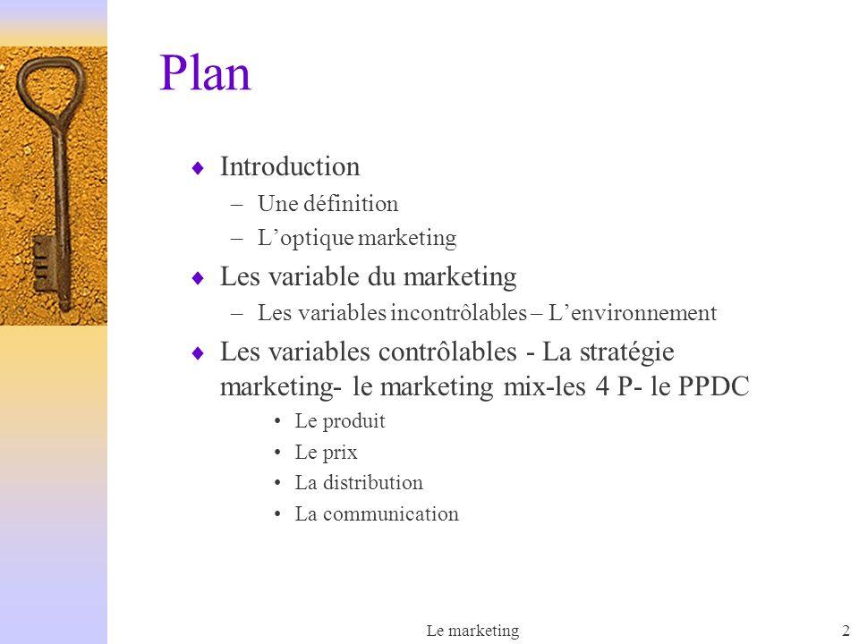 Le marketing2 Plan Introduction –Une définition –Loptique marketing Les variable du marketing –Les variables incontrôlables – Lenvironnement Les variables contrôlables - La stratégie marketing- le marketing mix-les 4 P- le PPDC Le produit Le prix La distribution La communication