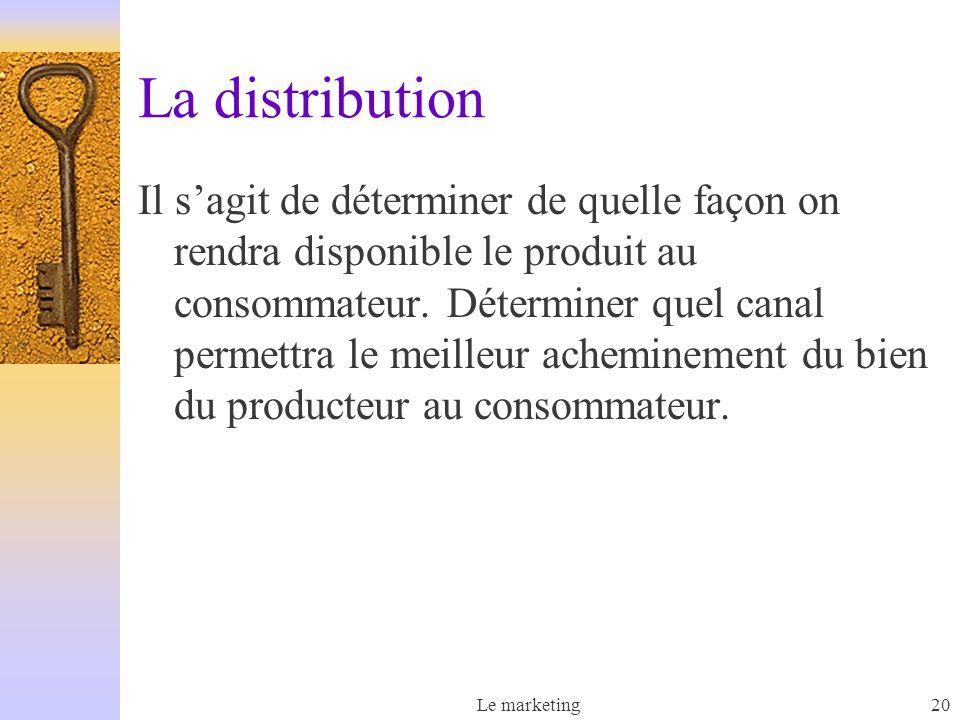 Le marketing20 La distribution Il sagit de déterminer de quelle façon on rendra disponible le produit au consommateur. Déterminer quel canal permettra