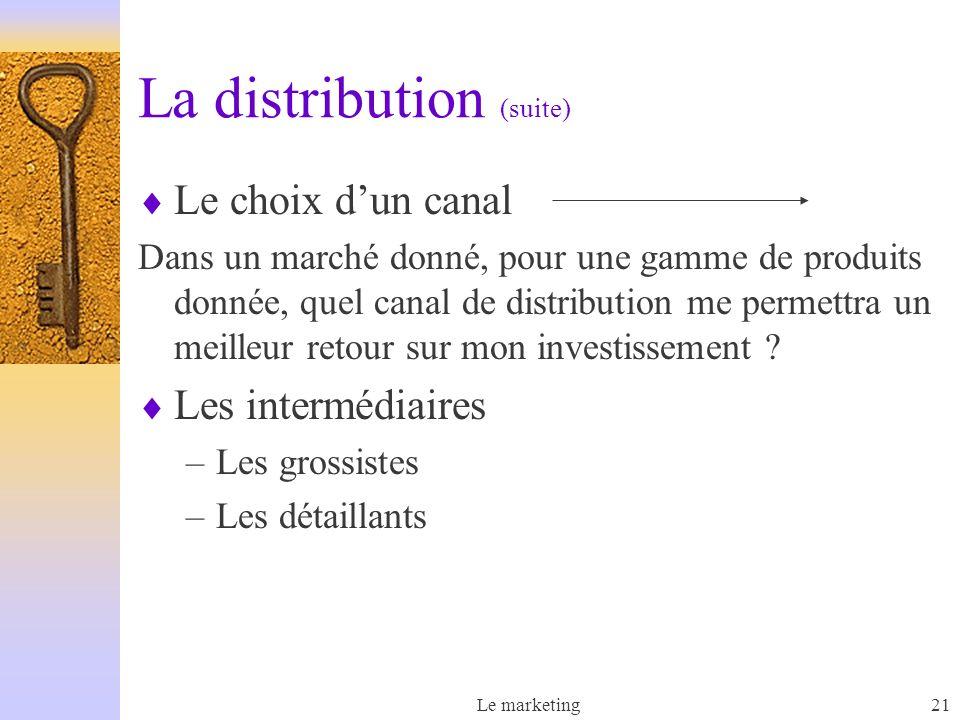 Le marketing21 La distribution (suite) Le choix dun canal Dans un marché donné, pour une gamme de produits donnée, quel canal de distribution me permettra un meilleur retour sur mon investissement .