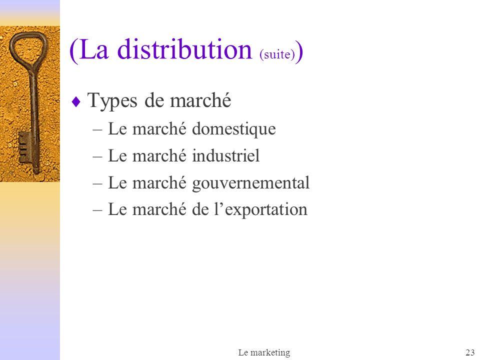 Le marketing23 (La distribution (suite) ) Types de marché –Le marché domestique –Le marché industriel –Le marché gouvernemental –Le marché de lexporta